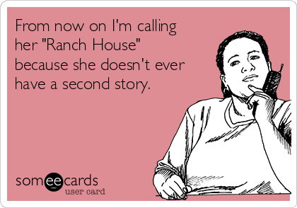 """From now on I'm calling her """"Ranch House"""" because she doesn't ever have a second story."""