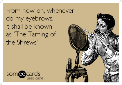 "From now on, whenever I do my eyebrows, it shall be known as ""The Taming of the Shrews"""
