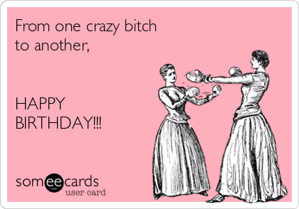 From one crazy bitch to another,   HAPPY BIRTHDAY!!!