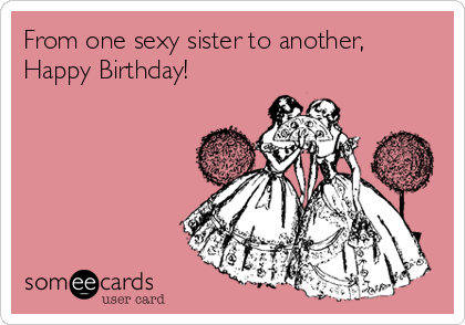 From one sexy sister to another,  Happy Birthday!