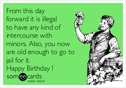 From this day forward it is illegal to have any kind of intercourse with minors. Also, you now are old enough to go to jail for it.  Happy Birthday ! ❤️