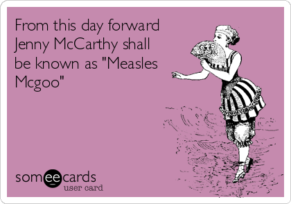 """From this day forward Jenny McCarthy shall be known as """"Measles Mcgoo"""""""