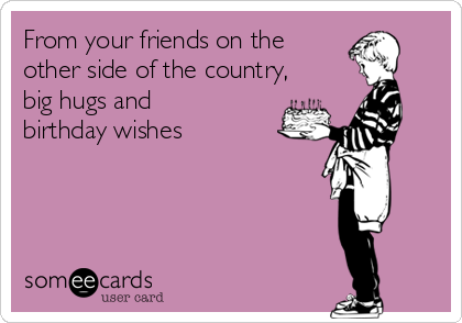 From your friends on the other side of the country, big hugs and birthday wishes