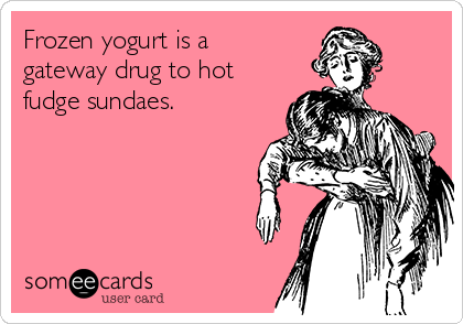 Frozen yogurt is a gateway drug to hot fudge sundaes.
