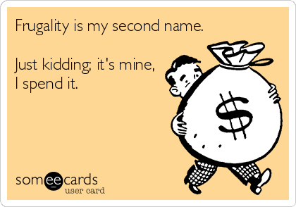 Frugality is my second name.  Just kidding; it's mine,  I spend it.