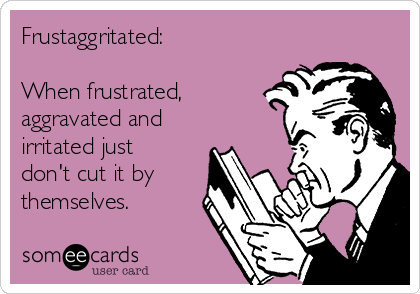 Frustaggritated:  When frustrated, aggravated and irritated just don't cut it by themselves.