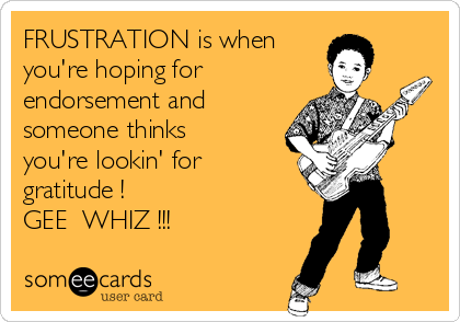 FRUSTRATION is when  you're hoping for endorsement and someone thinks you're lookin' for gratitude ! GEE  WHIZ !!!