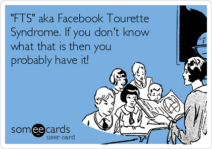 """FTS"" aka Facebook Tourette Syndrome. If you don't know what that is then you probably have it!"