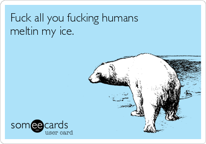 Fuck all you fucking humans meltin my ice.