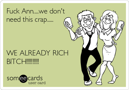 Fuck Ann....we don't need this crap.....    WE ALREADY RICH BITCH!!!!!!!!!!