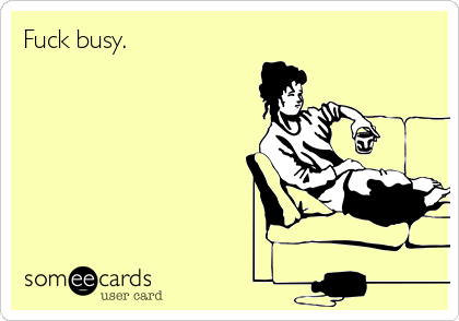Fuck busy.