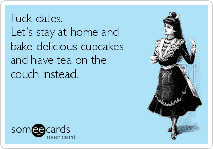 Fuck dates.  Let's stay at home and bake delicious cupcakes and have tea on the couch instead.