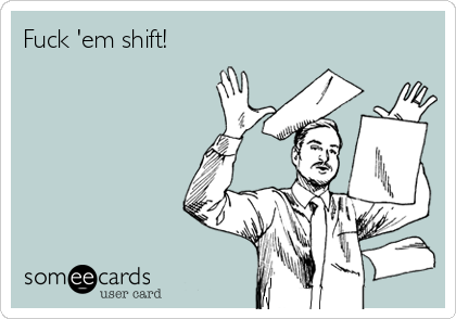 Fuck 'em shift!