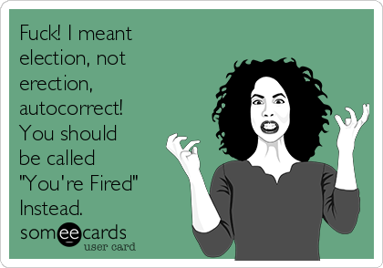 "Fuck! I meant election, not erection, autocorrect! You should be called ""You're Fired"" Instead."