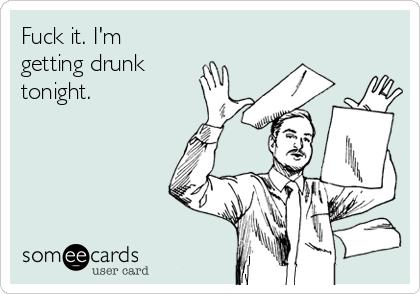Fuck it. I'm getting drunk tonight.