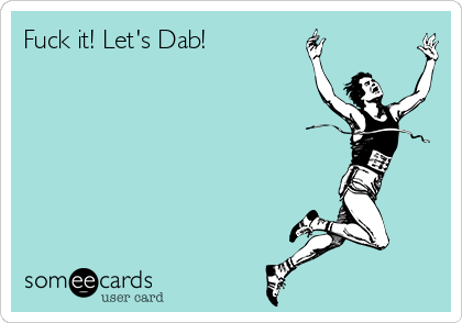 Fuck it! Let's Dab!