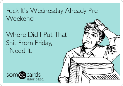 Fuck It's Wednesday Already Pre Weekend.   Where Did I Put That Shit From Friday, I Need It.
