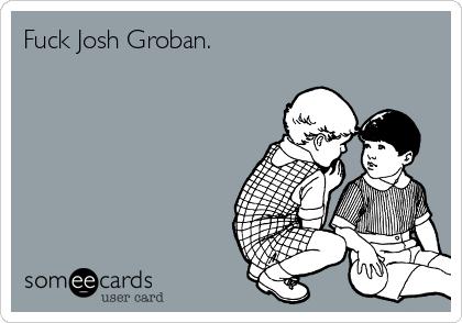 Fuck Josh Groban.