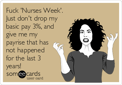Fuck 'Nurses Week'. Just don't drop my basic pay 3%, and give me my payrise that has not happened for the last 3 years!