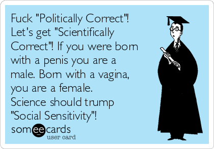 "Fuck ""Politically Correct""! Let's get ""Scientifically Correct""! If you were born with a penis you are a male. Born with a vagina, you are a female. Science should trump ""Social Sensitivity""!"