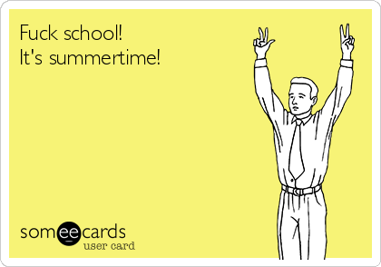 Fuck school! It's summertime!