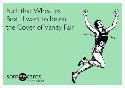 Fuck that Wheaties Box , I want to be on the Cover of Vanity Fair