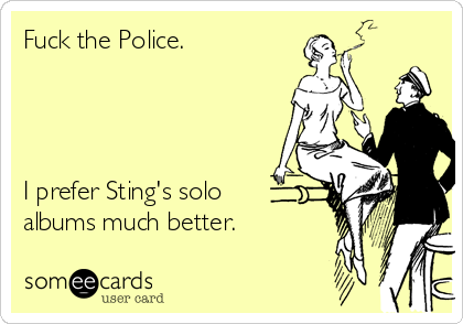 Fuck the Police.     I prefer Sting's solo albums much better.