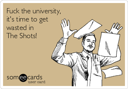 Fuck the university, it's time to get wasted in  The Shots!