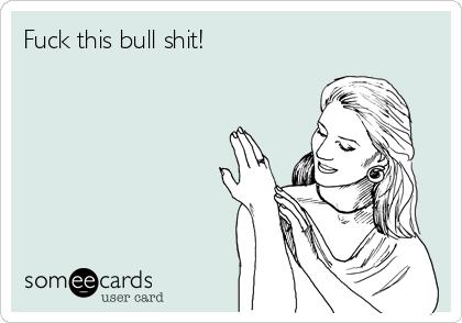Fuck this bull shit!