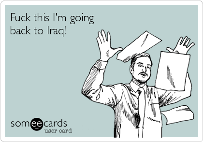 Fuck this I'm going back to Iraq!