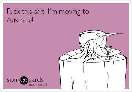 Fuck this shit, I'm moving to Australia!
