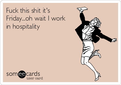 Fuck this shit it's Friday...oh wait I work in hospitality