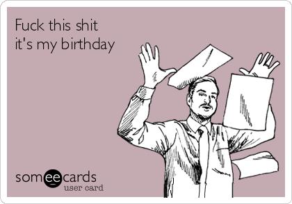 Fuck this shit it's my birthday