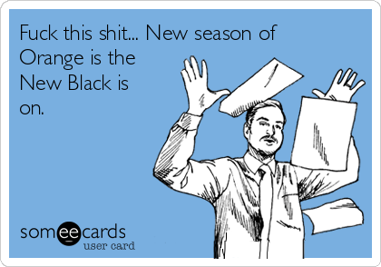 Fuck this shit... New season of Orange is the New Black is on.