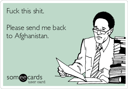 Fuck this shit.   Please send me back to Afghanistan.