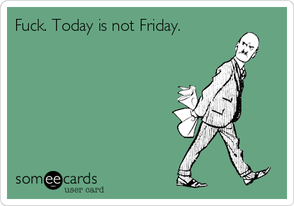 Fuck. Today is not Friday.