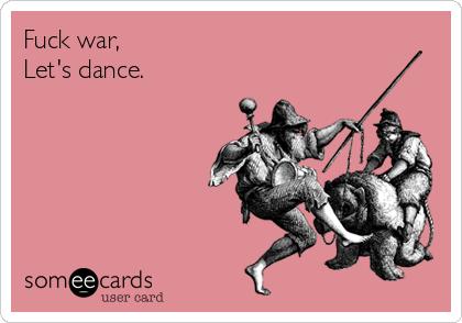 Fuck war,  Let's dance.