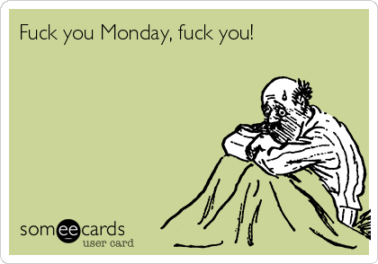 Fuck you Monday, fuck you!