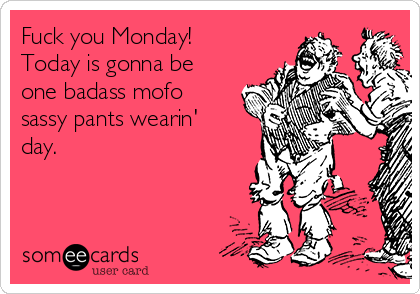 Fuck you Monday!  Today is gonna be one badass mofo sassy pants wearin' day.