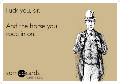 Fuck you, sir.   And the horse you rode in on.