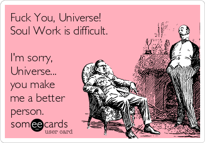 Fuck You, Universe! Soul Work is difficult.  I'm sorry, Universe... you make me a better person.