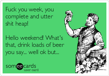 Fuck you week, you complete and utter shit heap!   Hello weekend! What's that, drink loads of beer you say... well ok but...