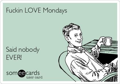 Fuckin LOVE Mondays     Said nobody EVER!
