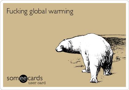 Fucking global warming