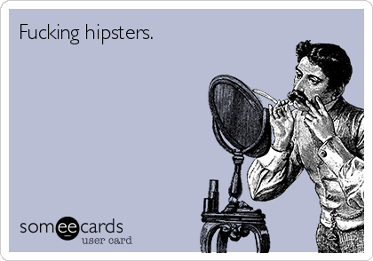 Fucking hipsters.