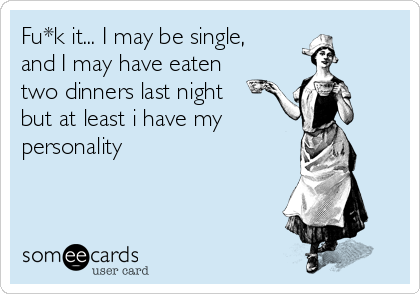 Fu*k it... I may be single, and I may have eaten two dinners last night but at least i have my  personality