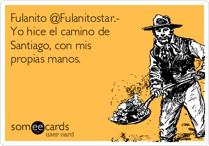 Fulanito @Fulanitostar.- Yo hice el camino de Santiago, con mis propias manos.