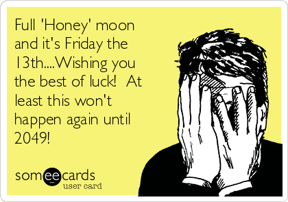 Full 'Honey' moon and it's Friday the 13th....Wishing you the best of luck!  At least this won't happen again until 2049!