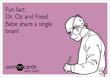 Fun fact:   Dr. Oz and Food Babe share a single brain!