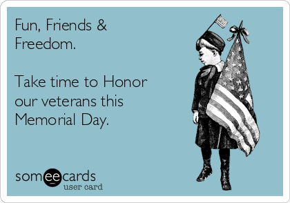 Fun, Friends & Freedom.   Take time to Honor our veterans this Memorial Day.